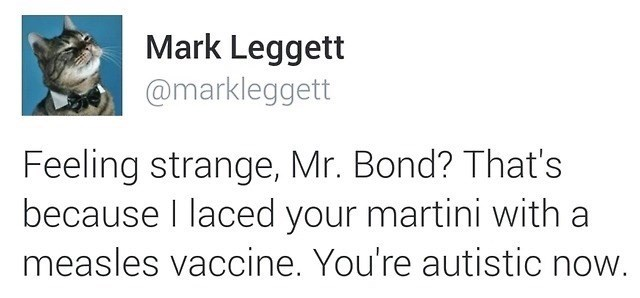 Text - Mark Leggett @markleggett Feeling strange, Mr. Bond? That's because I laced your martini with a measles vaccine. You're autistic now.