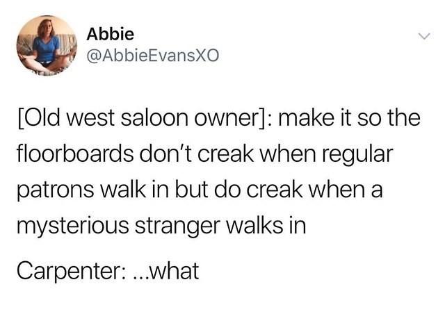 Text - Abbie @AbbieEvansXO [Old west saloon owner]: make it so the floorboards don't creak when regular patrons walk in but do creak when mysterious stranger walks in Carpenter: ...what