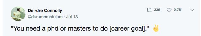 """Text - t336 2.7K Deirdre Connolly @durumcrustulum Jul 13 """"You need a phd or masters to do [career goal]."""""""