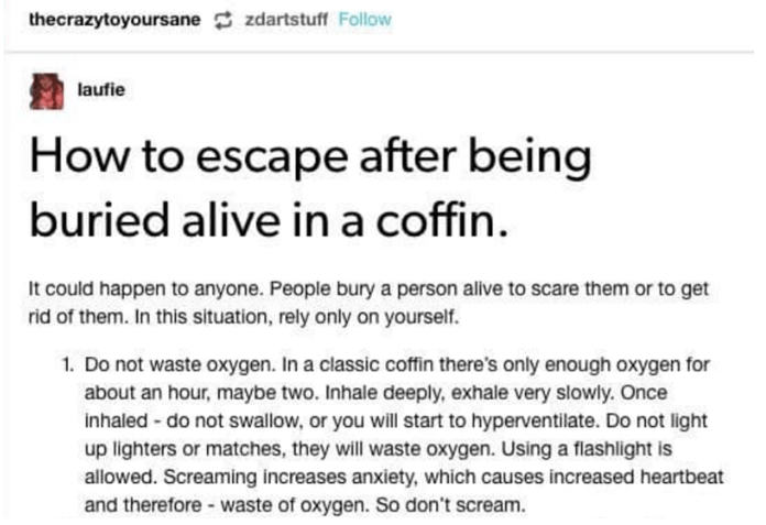 Text - thecrazytoyoursane zdartstuff Follow laufie How to escape after being buried alive in a coffin. It could happen to anyone. People bury a person alive to scare them or to get rid of them. In this situation, rely only on yourself. 1. Do not waste oxygen. In a classic coffin there's only enough oxygen for about an hour, maybe two. Inhale deeply, exhale very slowly. Once inhaled -do not swallow, or you will start to hyperventilate. Do not light up lighters or matches, they will waste oxygen.