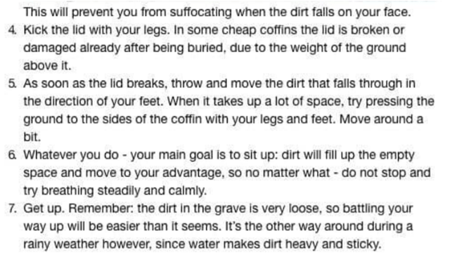 Text - This will prevent you from suffocating when the dirt falls on your face. 4 Kick the lid with your legs. In some cheap coffins the lid is broken or damaged already after being buried, due to the weight of the ground above it. 5 As soon as the lid breaks, throw and move the dirt that falls through in the direction of your feet. When it takes up a lot of space, try pressing the ground to the sides of the coffin with your legs and feet. Move around a bit. 6 Whatever you do - your main goal is