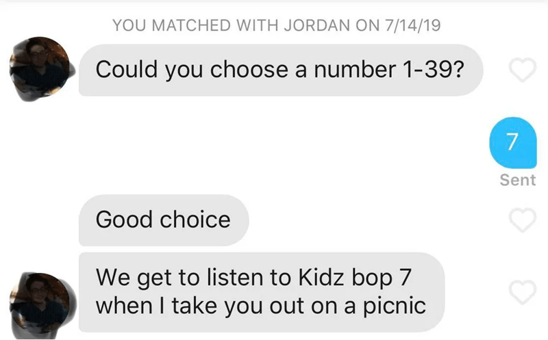 funny tinder - Text - YOU MATCHED WITH JORDAN ON 7/14/19 Could you choose a number 1-39? 7 Sent Good choice We get to listen to Kidz bop 7 when I take you out on a picnic