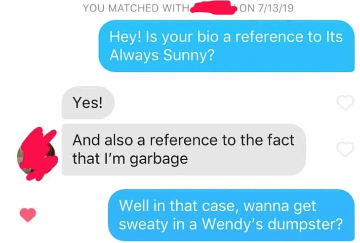 funny tinder - Text - YOU MATCHED WITH ON 7/13/19 Hey! Is your bio a reference to Its Always Sunny? Yes! And also a reference to the fact that I'm garbage Well in that case, wanna get sweaty in a Wendy's dumpster?