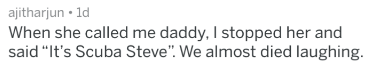 """Text - ajitharjun 1d When she called me daddy, I stopped her and said """"It's Scuba Steve"""". We almost died laughing."""