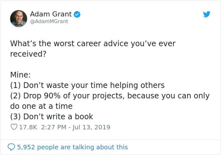 career advice - Text - Adam Grant @AdamMGrant What's the worst career advice you've ever received? Mine: (1) Don't waste your time helping others (2) Drop 90% of your projects, because you do one at a time (3) Don't write a book 17.8K 2:27 PM - Jul 13, 2019 5,952 people are talking about this