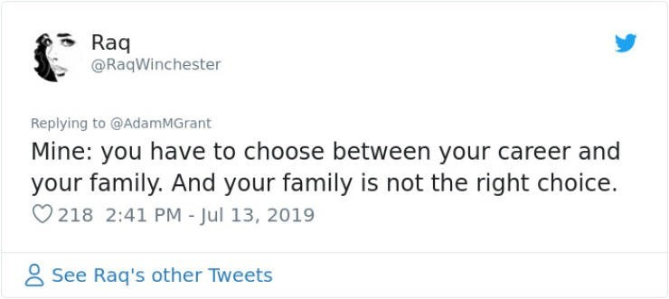 career advice - Text - Raq @RaqWinchester Replying to @AdamMGrant Mine: you have to choose between your career and your family. And your family is not the right choice. 218 2:41 PM - Jul 13, 2019 See Raq's other Tweets