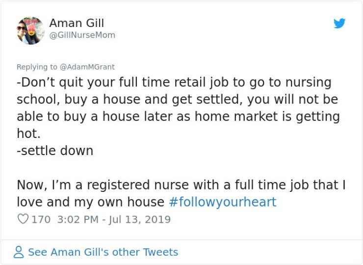 career advice - Text - Aman Gill @GillNurseMom Replying to @AdamMGrant -Don't quit your full time retail job to go to nursing school, buy a house and get settled, you will not be able to buy a house later as home market is getting hot. -settle down Now, I'm a registered nurse with a full time job that love and my own house #followyourheart 170 3:02 PM - Jul 13, 2019 See Aman Gill's other Tweets