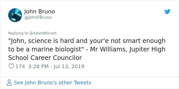 "career advice - Text - John Bruno @johnFBruno Replying to @AdamMGrant ""John, science is hard and your'e not smart enough to be a marine biologist"" - Mr Williams, Jupiter High School Career Councilor 174 3:28 PM - Jul 13, 2019 See John Bruno's other Tweets"