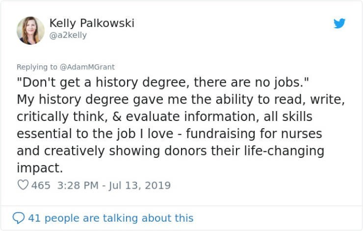 "career advice - Text - Kelly Palkowski @a2kelly Replying to @AdamMGrant ""Don't get a history degree, there are no jobs."" My history degree gave me the ability to read, write critically think, & evaluate information, all skills essential to the job I love - fundraising for nurses and creatively showing donors their life-changing impact. 465 3:28 PM - Jul 13, 2019 41 people are talking about this"
