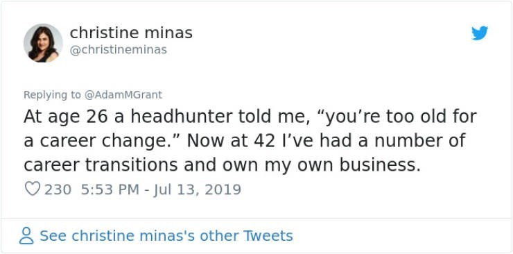 "career advice - Text - christine minas @christineminas Replying to @AdamMGrant At age 26 a headhunter told me, ""you're too old for a career change."" Now at 42 I've had a number of career transitions and own my own business. 230 5:53 PM - Jul 13, 2019 See christine minas's other Tweets"