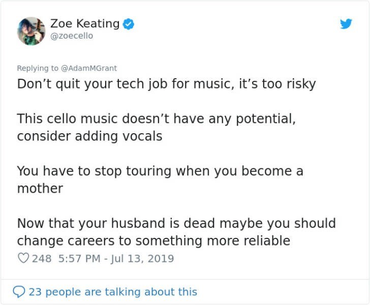 career advice - Text - Zoe Keating @zoecello Replying to @AdamMGrant Don't quit your tech job for music, it's too risky This cello music doesn't have any potential, consider adding vocals You have to stop touring when you become a mother Now that your husband is dead maybe you should change careers to something more reliable 248 5:57 PM - Jul 13, 2019 23 people are talking about this