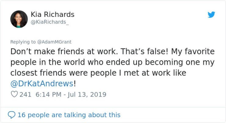 career advice - Text - Kia Richards @KiaRichards_ Replying to @AdamMGrant Don't make friends at work. That's false! My favorite people in the world who ended up becoming one my closest friends were people I met at work like @DrKatAndrews! 241 6:14 PM - Jul 13, 2019 16 people are talking about this