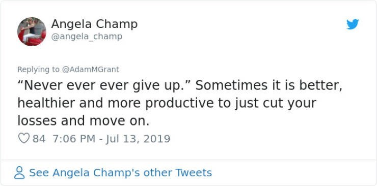 "career advice - Text - Angela Champ @angela_champ Replying to @AdamMGrant ""Never ever ever give up."" Sometimes it is better, healthier and more productive to just cut your losses and move on 84 7:06 PM - Jul 13, 2019 See Angela Champ's other Tweets"