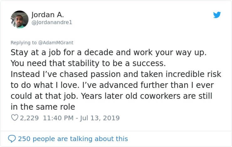career advice - Text - Jordan A. @Jordanandrel Replying to @AdamMGrant Stay at a job for a decade and work your way up You need that stability to be a success. Instead I've chased passion and taken incredible risk to do what I love. I've advanced further than I ever could at that job. Years later old coworkers are still in the same role 2,229 11:40 PM - Jul 13, 2019 250 people are talking about this