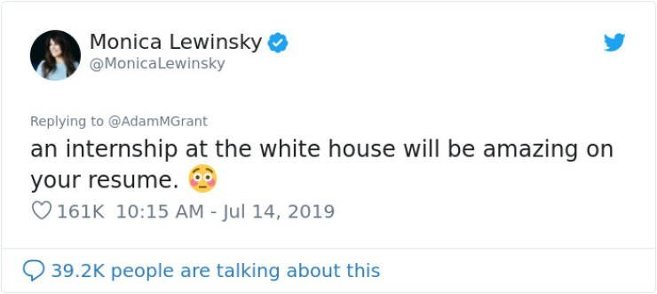 career advice - Text - Monica Lewinsky @MonicaLewinsky Replying to @AdamMGrant an internship at the white house will be amazing on your resume. 161K 10:15 AM - Jul 14, 2019 39.2K people are talking about this