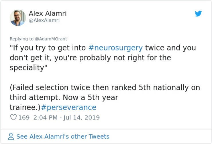 "career advice - Text - Alex Alamri @AlexAlamri Replying to @AdamMGrant ""If you try to get into #neurosurgery twice and you don't get it, you're probably not right for the speciality"" (Failed selection twice then ranked 5th nationally on third attempt. Now a 5th year trainee.)#perseverance 169 2:04 PM - Jul 14, 2019 See Alex Alamri's other Tweets"