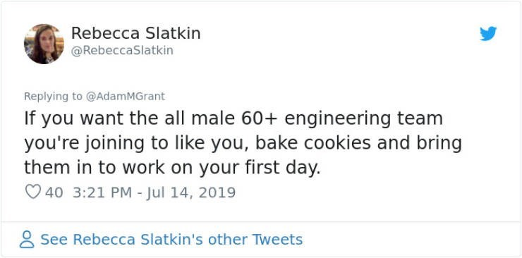 career advice - Text - Rebecca Slatkin @RebeccaSlatkin Replying to @AdamMGrant If you want the all male 60+ engineering team you're joining to like you, bake cookies and bring them in to work on your first day. 40 3:21 PM - Jul 14, 2019 See Rebecca Slatkin's other Tweets