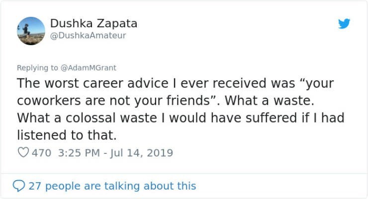 "career advice - Text - Dushka Zapata @DushkaAmateur Replying to @AdamMGrant The worst career advice I ever received was ""your coworkers are not your friends"". What a waste. What a colossal waste I would have suffered if I had listened to that. 470 3:25 PM - Jul 14, 2019 27 people are talking about this"