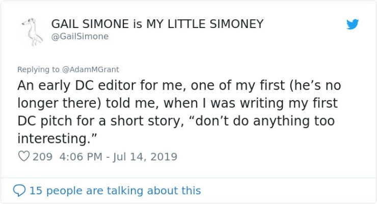 "career advice - Text - GAIL SIMONE is MY LITTLE SIMONEY @GailSimone Replying to @AdamMGrant An early DC editor for me, one of my first (he's no longer there) told me, when I was writing my first DC pitch for a short story, ""don't do anything too interesting."" 209 4:06 PM - Jul 14, 2019 15 people are talking about this"