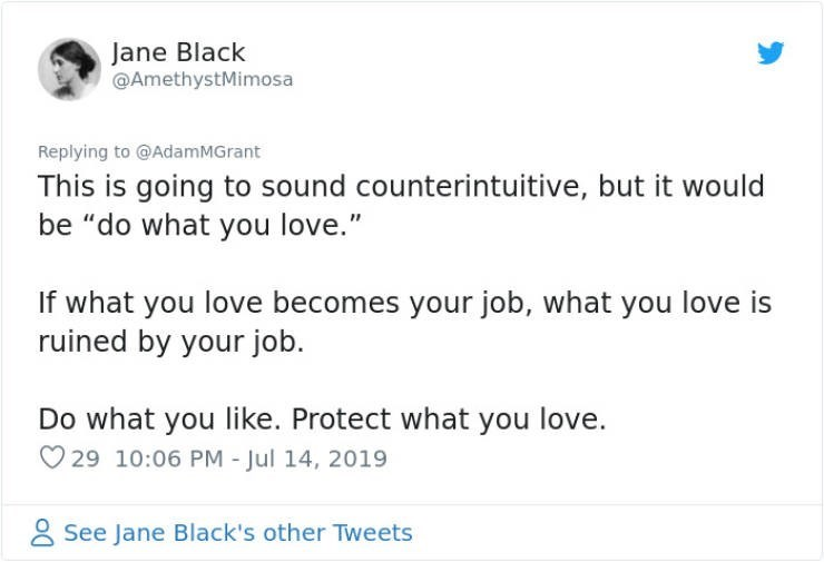 "career advice - Text - Jane Black @AmethystMimosa Replying to @AdamMGrant This is going to sound counterintuitive, but it would be ""do what you love."" If what you love becomes your job, what you love is ruined by your job. Do what you like. Protect what you love. 29 10:06 PM - Jul 14, 2019 See Jane Black's other Tweets"