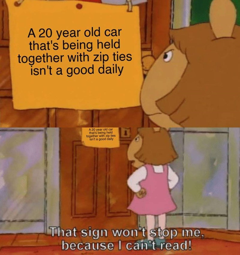 Cartoon - A 20 year old car that's being held together with zip ties isn't a good daily A 20 year old car that's being held together with zip ties isn't a good daily That sign won't stop me because I cant read!