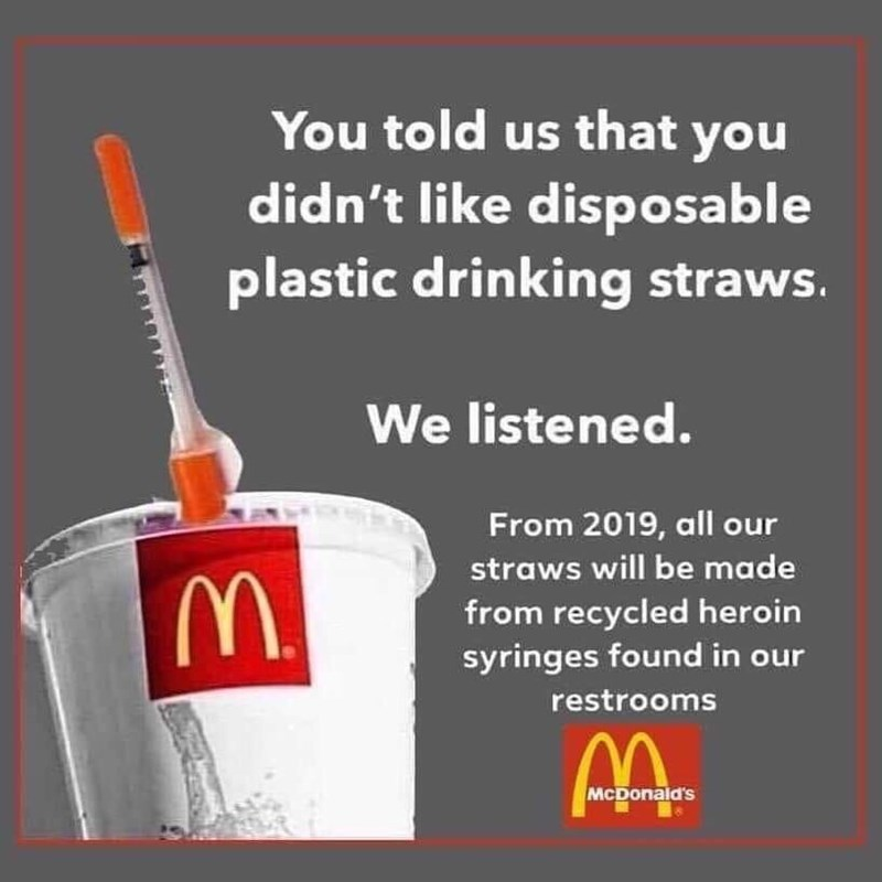 You told us that you didn't like disposable plastic drinking straws. We listened. From 2019, all our straws will be made from recycled heroin syringes found in our restrooms McDonald's