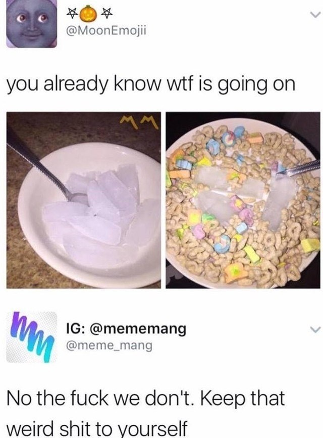 @MoonEmojii you already know wtf is going on MM IG: @mememang @meme_mang No the fuck we don't. Keep that weird shit to yourself