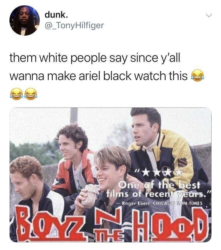 Text - dunk @TonyHilfiger them white people say since y'all wanna make ariel black watch this One of the best films of recent years. Roger tbert CHICAGO UN-TIMES BOZHOOD THE