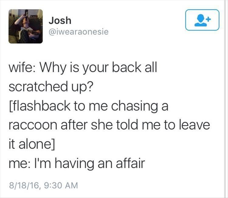 Text - Josh @iwearaonesie wife: Why is your back all scratched up? [flashback to me chasing a raccoon after she told me to leave it alone] me: I'm having an affair 8/18/16, 9:30 AM