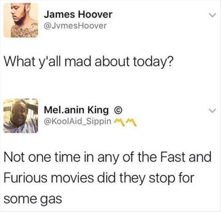Text - James Hoover @JvmesHoover What y'all mad about today? Mel.anin King @KoolAid_SippinM Not one time in any of the Fast and Furious movies did they stop for some gas
