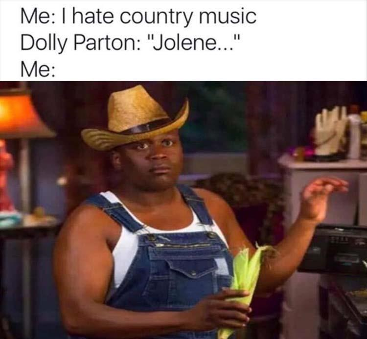"Headgear - Me: I hate country music Dolly Parton: ""Jolene..."" Me:"