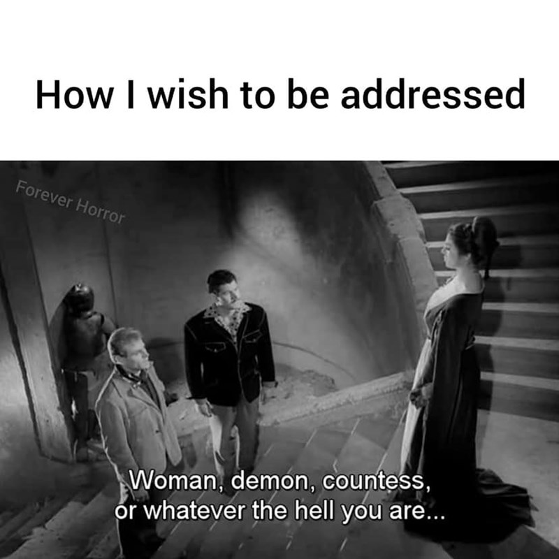 Text - How I wish to be addressed Forever Horror Woman, demon, countess, or whatever the hell you are..