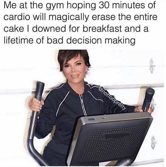 Text - Me at the gym hoping 30 minutes of cardio will magically erase the entire cake I downed for breakfast and a lifetime of bad decision making @nottoopretty