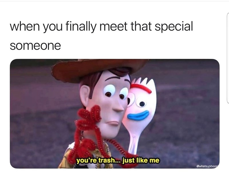Cartoon - when you finally meet that special someone you're trash... just like me @whatsupboos