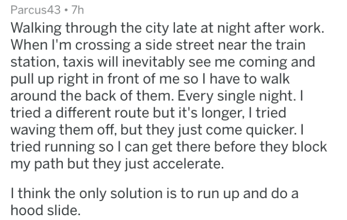 mild inconvenience - Text - Parcus43 7h Walking through the city late at night after work. When I'm crossing a side street near the train station, taxis will inevitably see me coming and pull up right in front of me so l have to walk around the back of them. Every single night. I tried a different route but it's longer, I tried waving them off, but they just come quicker. I tried running soI can get there before they block my path but they just accelerate. I think the only solution is to run up
