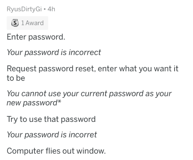 mild inconvenience - Text - RyusDirtyGi 4h S 1 Award Enter password. Your password is incorrect Request password reset, enter what you want it to be You cannot use your current password as your new password* Try to use that password Your password is incorret Computer flies out window.