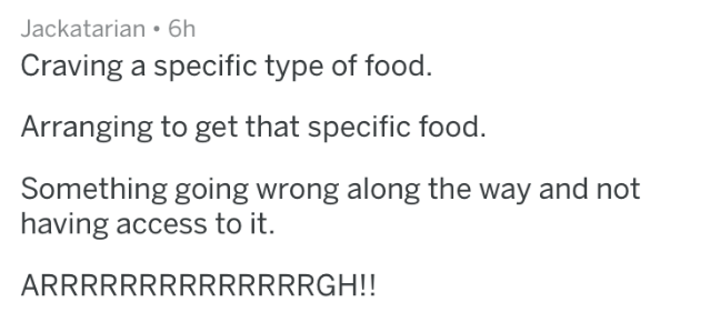 mild inconvenience - Text - Jackatarian 6h Craving a specific type of food. Arranging to get that specific food Something going wrong along the way and not having access to it. ARRRRRRRRRRRRRRGH!