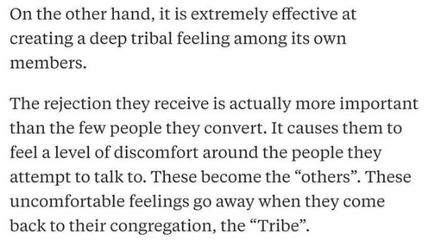 "Text - On the other hand, it is extremely effective at creating a deep tribal feeling among its own members The rejection they receive is actually more important than the few people they convert. It causes them to feel a level of discomfort around the people they attempt to talk to. These become the ""others"". These uncomfortable feelings go away when they come back to their congregation, the ""Tribe"""