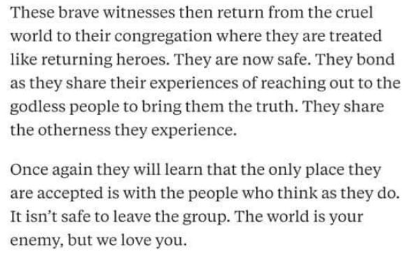 Text - These brave witnesses then return from the cruel world to their congregation where they are treated like returning heroes. They are now safe. They bond as they share their experiences of reaching out to the godless people to bring them the truth. They share the otherness they experience. Once again they will learn that the only place they are accepted is with the people who think as they do. It isn't safe to leave the group. The world is your enemy, but we love you.