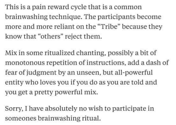 "Text - This is a pain reward cycle that is a common brainwashing technique. The participants become more and more reliant on the ""Tribe"" because they know that ""others"" reject them Mix in some ritualized chanting, possibly a bit of monotonous repetition of instructions, add a dash of fear of judgment by an unseen, but all-powerful entity who loves you if you do as you are told and you get a pretty powerful mix Sorry, I have absolutely no wish to participate in someones brainwashing ritual"