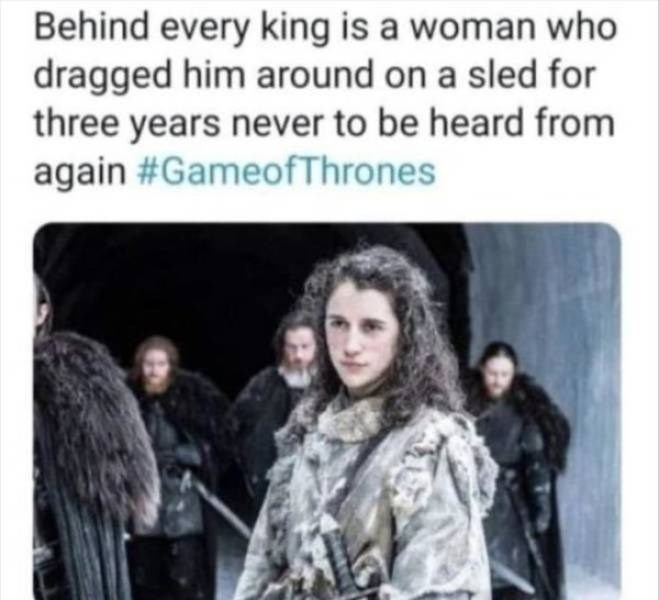 sad meme - People - Behind every king is a woman who dragged him around on a sled for three years never to be heard from again #GameofThrones