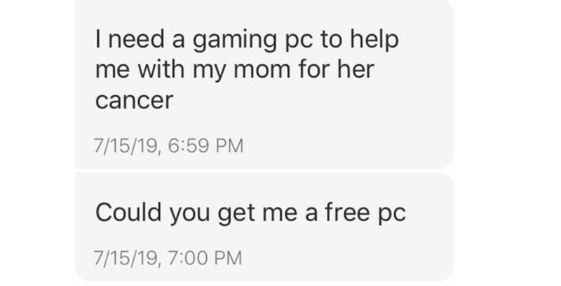 Text - I need a gaming pc to help me with my mom for her cancer 7/15/19, 6:59 PM Could you get me a free pc 7/15/19, 7:00 PM