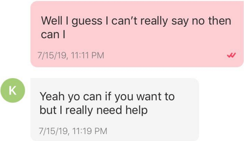Text - Well I guess I can't really say no then can I 7/15/19, 11:11 PM K Yeah yo can if you want to but I really need help 7/15/19, 11:19 PM