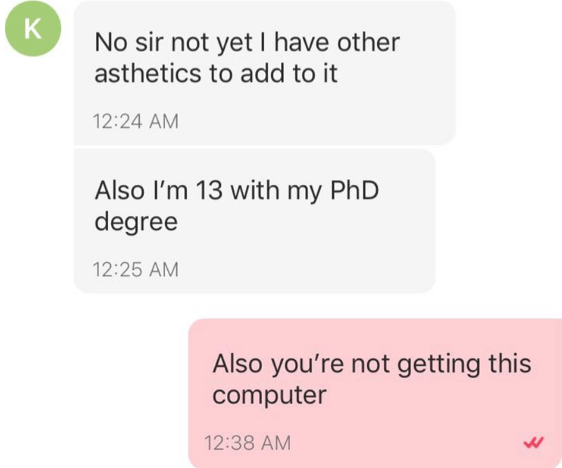 Text - K No sir not yet I have other asthetics to add to it 12:24 AM Also I'm 13 with my PhD degree 12:25 AM Also you're not getting this computer 12:38 AM