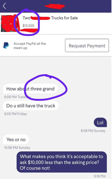 Text - Two Trucks for Sale $13,500 Accept PayPal at the meet-up Request Payment How ab ut three grand 6:08 PM Tueso Do u still have the truck 6:05 PM Friday Lol 8:08 PM Sunday Yes or no 10:56 PM Sunday What makes you think it's acceptable to ask $10,000 less than the asking price? Of course not! 5:16 PM