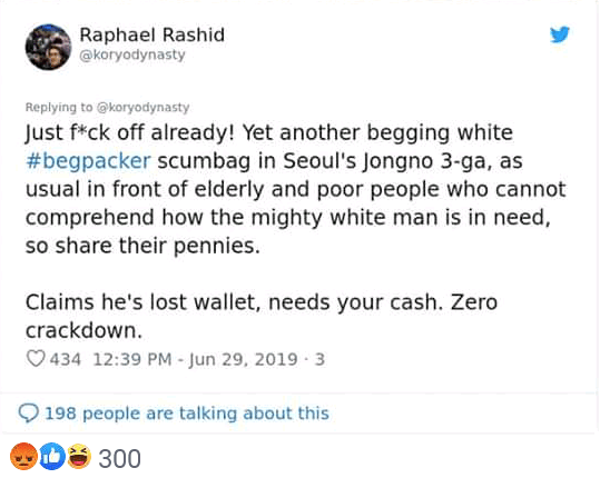 Text - Raphael Rashid @koryodynasty Replying to@koryodynasty Just f*ck off already! Yet another begging white #begpacker scumbag in Seoul's Jongno 3-ga, as usual in front of elderly and poor people who cannot comprehend how the mighty white man is in need so share their pennies Claims he's lost wallet, needs your cash. Zero crackdown 434 12:39 PM - Jun 29, 2019 3 198 people are talking about this 300