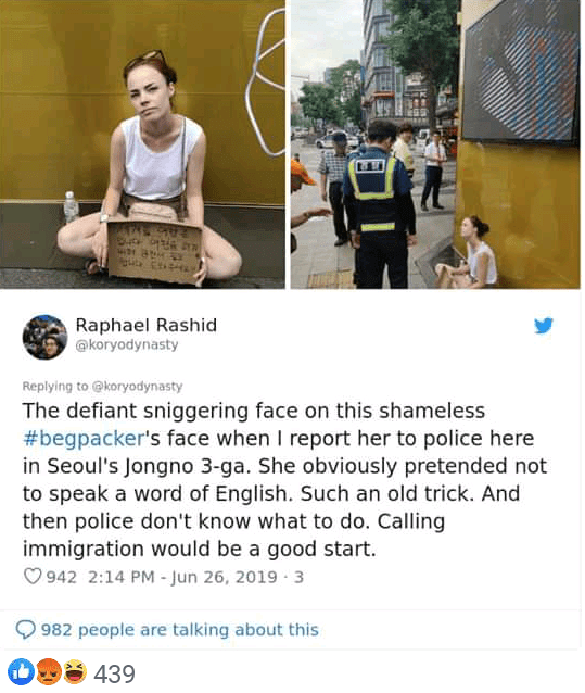 Adaptation - Raphael Rashid @koryodynasty Replying to @koryodynasty The defiant sniggering face on this shameless #begpacker's face when I report her to police here in Seoul's Jongno 3-ga. She obviously pretended not to speak a word of English. Such an old trick. And then police don't know what to do. Calling immigration would be a good start. 942 2:14 PM - Jun 26, 2019 3 982 people are talking about this 439