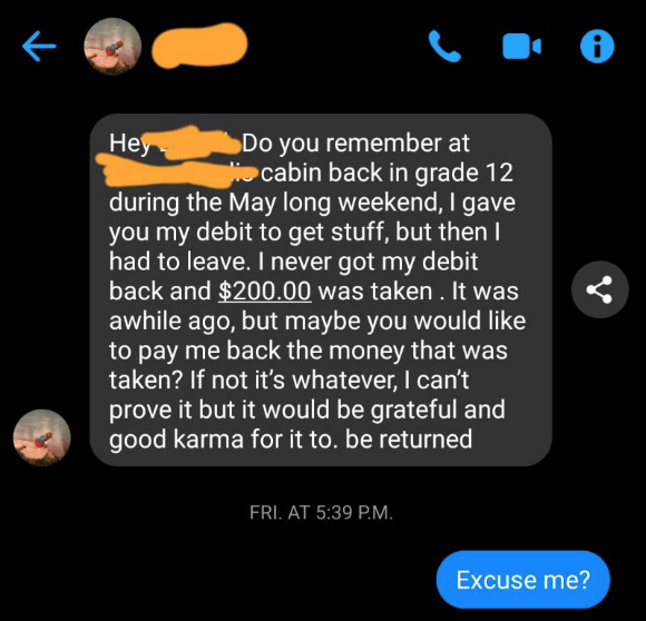Text - Неу Do you remember at cabin back in grade 12 during the May long weekend, I gave you my debit to get stuff, but then I had to leave. I never got my debit back and $200.00 was taken. It was awhile ago, but maybe you would like to pay me back the money that was taken? If not it's whatever, I can't prove it but it would be grateful and good karma for it to. be returned FRI. AT 5:39 P.M. Excuse me?