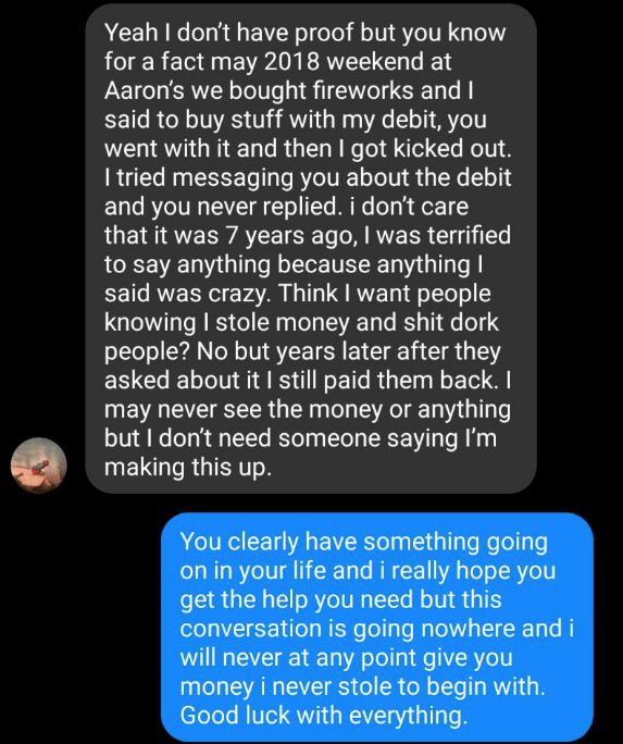 Text - Yeah I don't have proof but you know for a fact may 2018 weekend at Aaron's we bought fireworks and 1 said to buy stuff with my debit, you went with it and then I got kicked out. I tried messaging you about the debit and you never replied. i don't care that it was 7 years ago, I was terrified to say anything because anything said was crazy. Think I want people knowing I stole money and shit dork people? No but years later after they asked about it I still paid them back. I may never see t