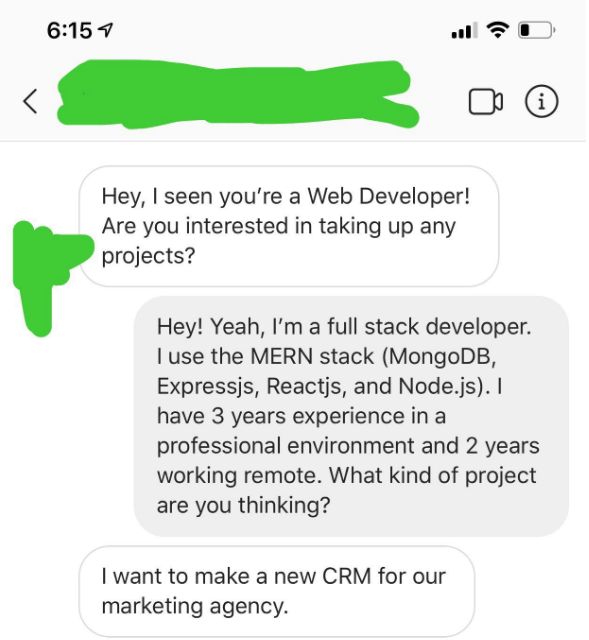 Text - 6:15 i Hey, I seen you're a Web Developer! Are you interested in taking up any projects? Hey! Yeah, I'm a full stack developer. I use the MERN stack (MongoDB Expressjs, Reactjs, and Node.js). I have 3 years experience in a professional environment and 2 years working remote. What kind of project are you thinking? I want to make a new CRM for our marketing agency